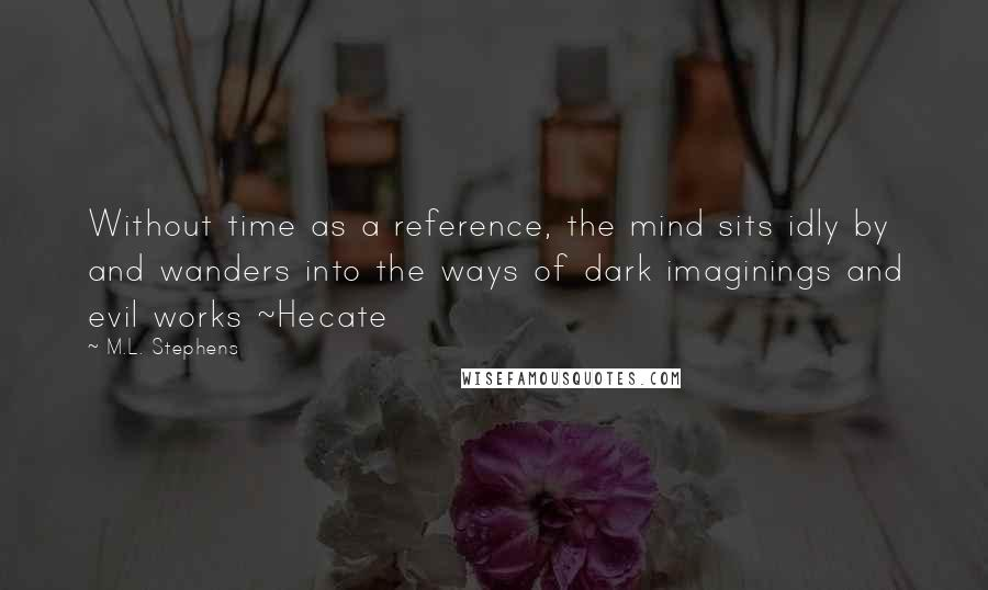 M.L. Stephens quotes: Without time as a reference, the mind sits idly by and wanders into the ways of dark imaginings and evil works ~Hecate