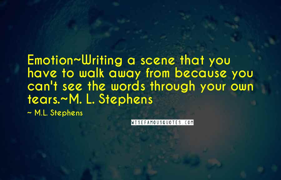 M.L. Stephens quotes: Emotion~Writing a scene that you have to walk away from because you can't see the words through your own tears.~M. L. Stephens