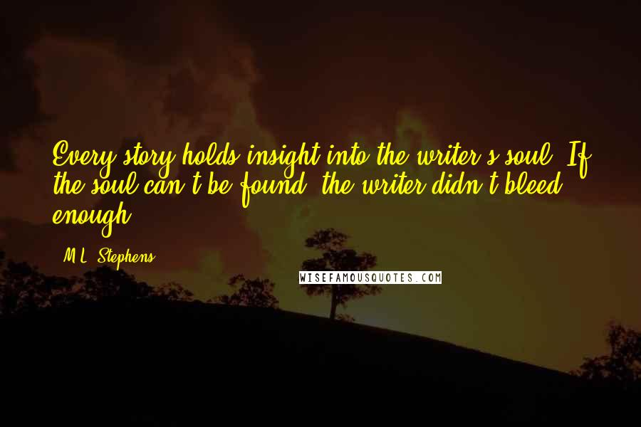 M.L. Stephens quotes: Every story holds insight into the writer's soul. If the soul can't be found, the writer didn't bleed enough.