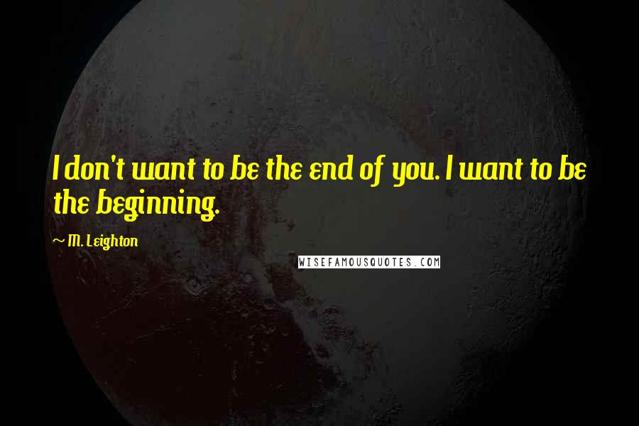 M. Leighton quotes: I don't want to be the end of you. I want to be the beginning.