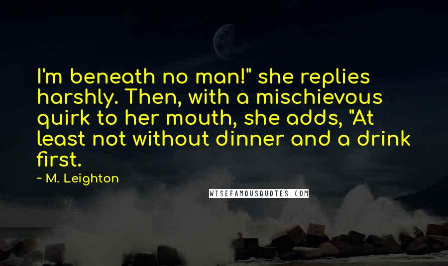 "M. Leighton quotes: I'm beneath no man!"" she replies harshly. Then, with a mischievous quirk to her mouth, she adds, ""At least not without dinner and a drink first."