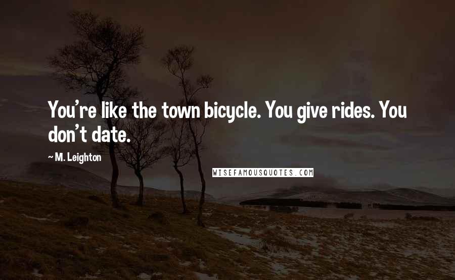 M. Leighton quotes: You're like the town bicycle. You give rides. You don't date.