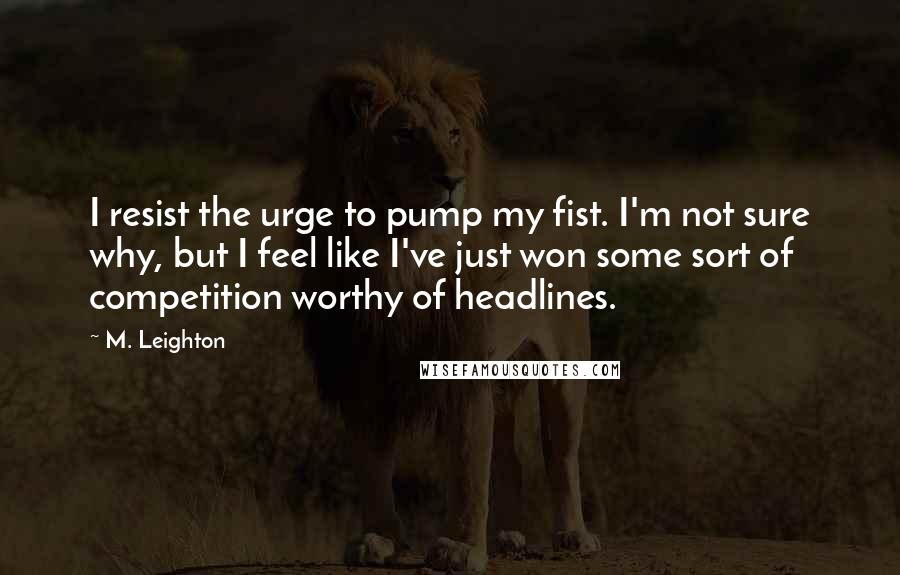 M. Leighton quotes: I resist the urge to pump my fist. I'm not sure why, but I feel like I've just won some sort of competition worthy of headlines.