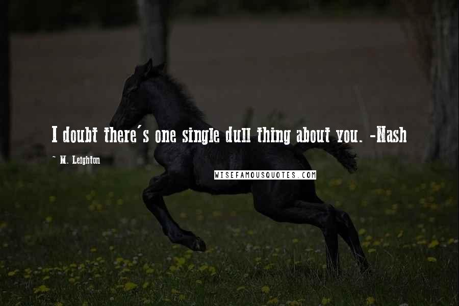 M. Leighton quotes: I doubt there's one single dull thing about you. -Nash
