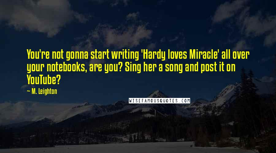 M. Leighton quotes: You're not gonna start writing 'Hardy loves Miracle' all over your notebooks, are you? Sing her a song and post it on YouTube?
