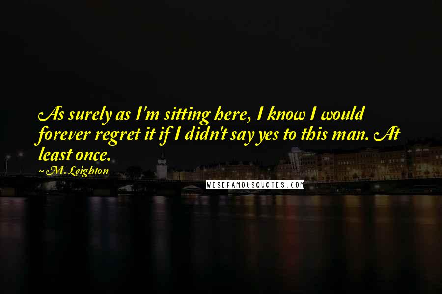 M. Leighton quotes: As surely as I'm sitting here, I know I would forever regret it if I didn't say yes to this man. At least once.
