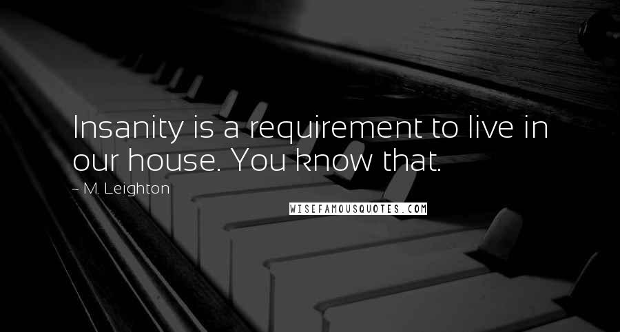 M. Leighton quotes: Insanity is a requirement to live in our house. You know that.