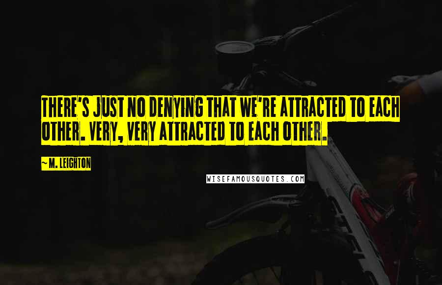 M. Leighton quotes: There's just no denying that we're attracted to each other. Very, very attracted to each other.