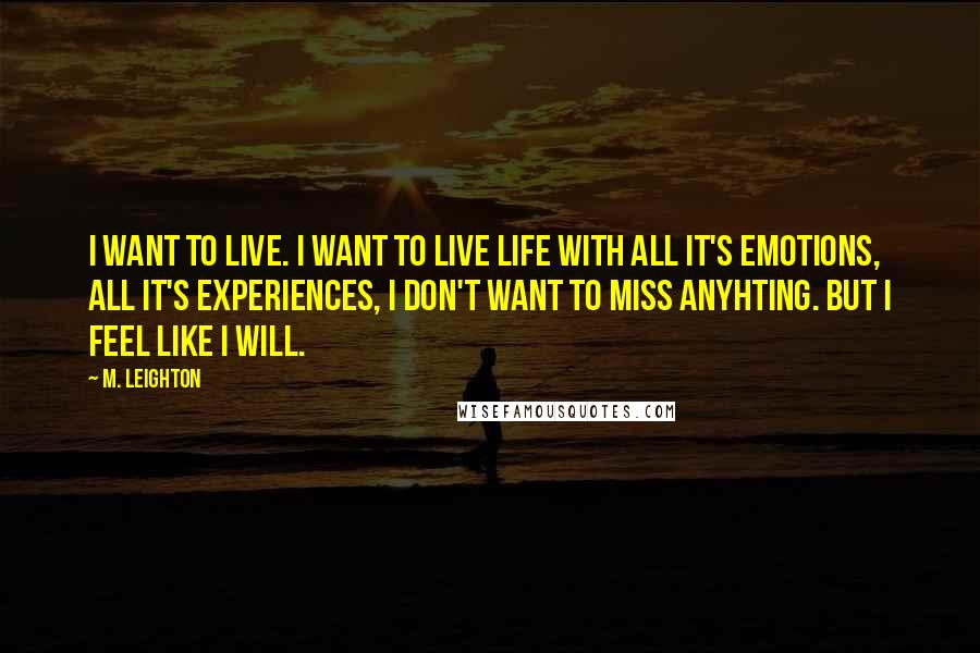 M. Leighton quotes: I want to live. I want to live life with all it's emotions, all it's experiences, I don't want to miss anyhting. But I feel like I will.