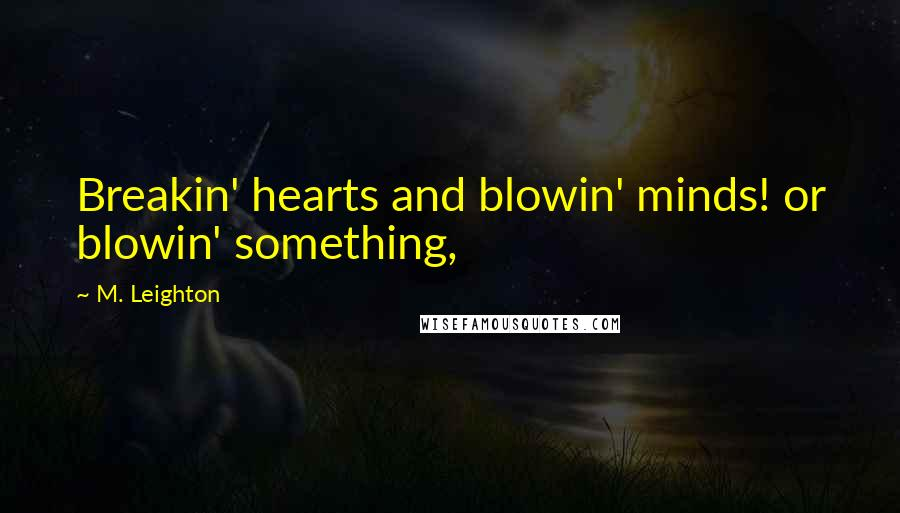 M. Leighton quotes: Breakin' hearts and blowin' minds! or blowin' something,