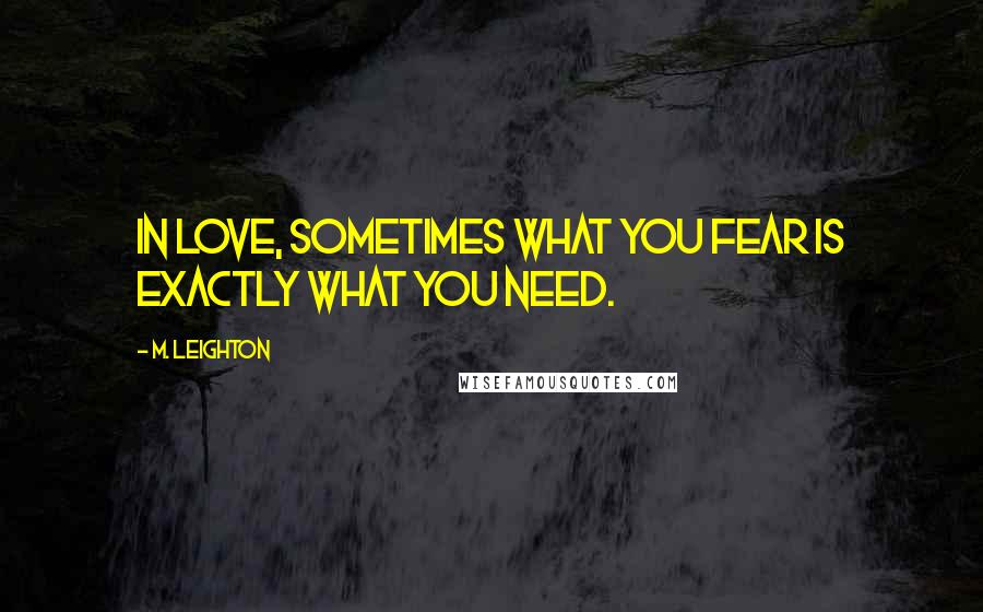 M. Leighton quotes: In love, sometimes what you fear is exactly what you need.