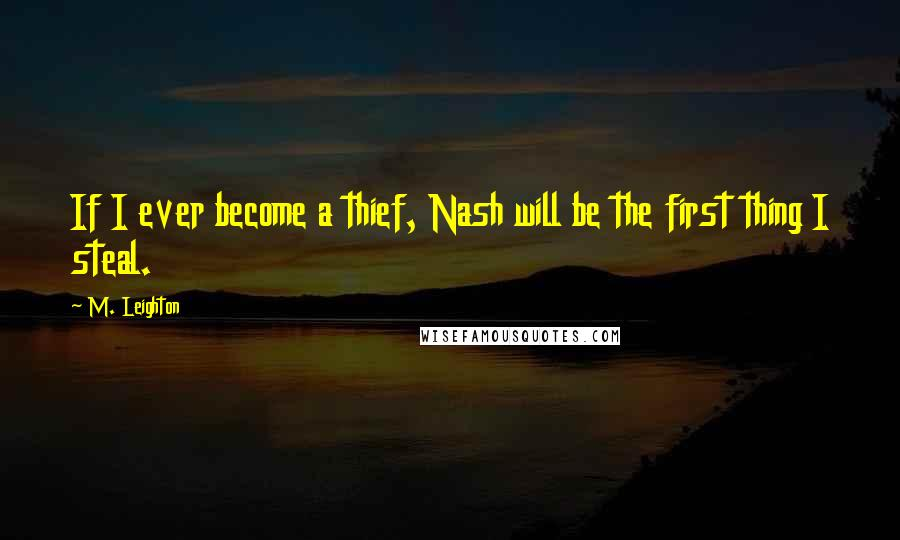 M. Leighton quotes: If I ever become a thief, Nash will be the first thing I steal.