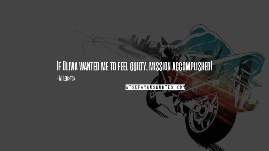 M. Leighton quotes: If Olivia wanted me to feel guilty, mission accomplished!
