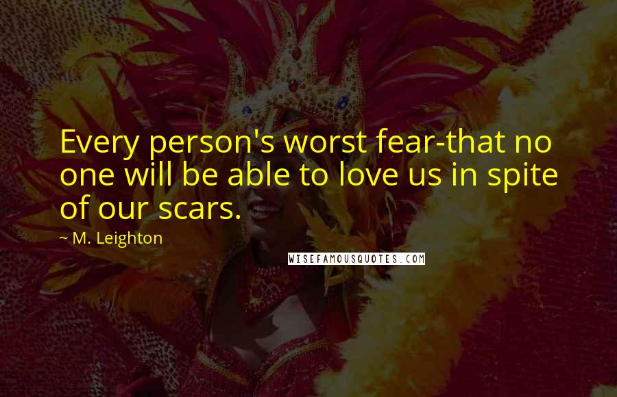 M. Leighton quotes: Every person's worst fear-that no one will be able to love us in spite of our scars.