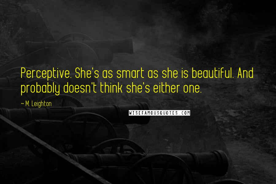 M. Leighton quotes: Perceptive. She's as smart as she is beautiful. And probably doesn't think she's either one.