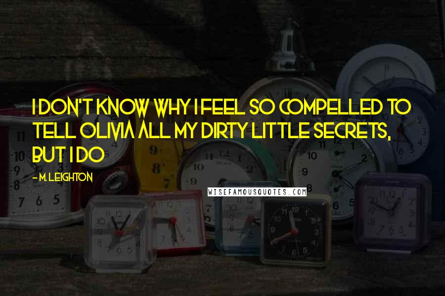 M. Leighton quotes: I don't know why I feel so compelled to tell Olivia all my dirty little secrets, but I do
