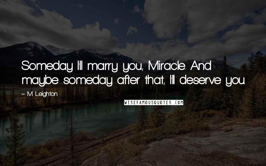 M. Leighton quotes: Someday I'll marry you, Miracle. And maybe someday after that, I'll deserve you.