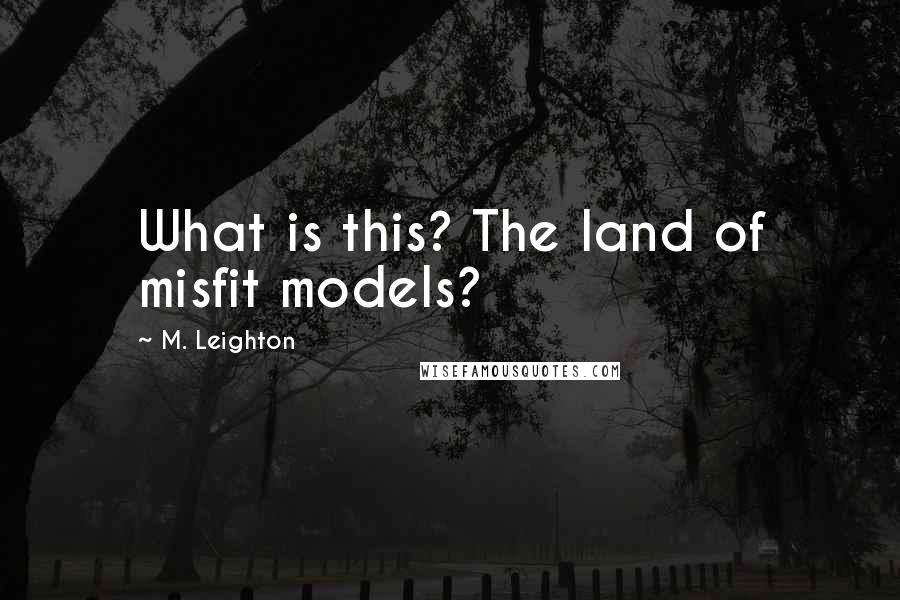 M. Leighton quotes: What is this? The land of misfit models?