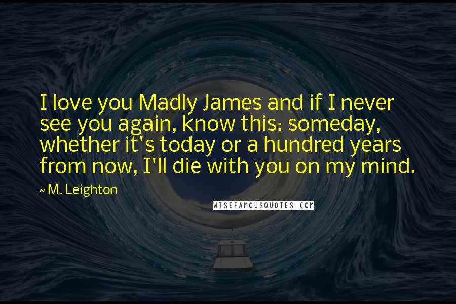M. Leighton quotes: I love you Madly James and if I never see you again, know this: someday, whether it's today or a hundred years from now, I'll die with you on my