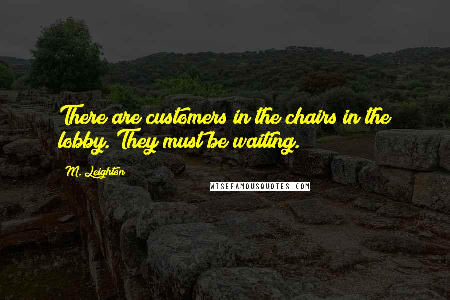M. Leighton quotes: There are customers in the chairs in the lobby. They must be waiting.