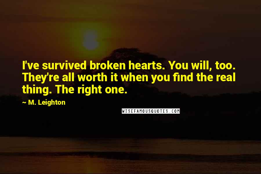 M. Leighton quotes: I've survived broken hearts. You will, too. They're all worth it when you find the real thing. The right one.