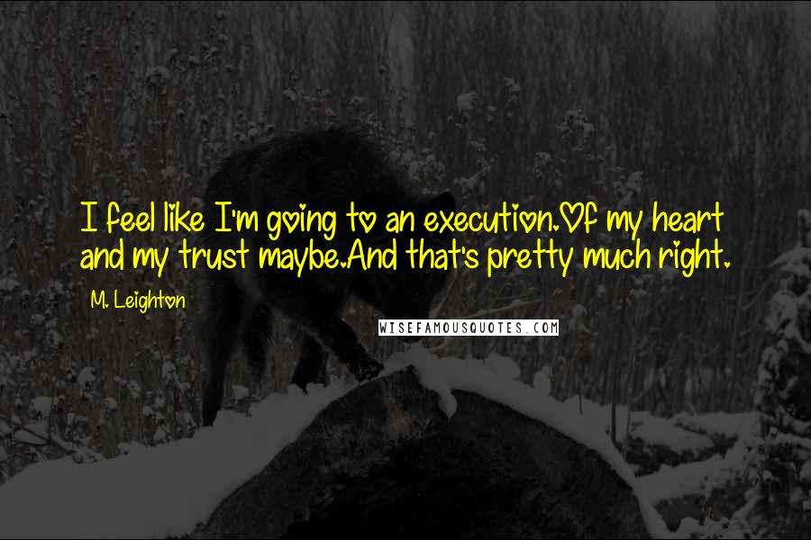 M. Leighton quotes: I feel like I'm going to an execution.Of my heart and my trust maybe.And that's pretty much right.