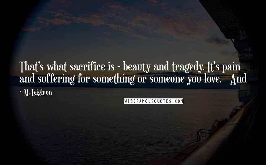 M. Leighton quotes: That's what sacrifice is - beauty and tragedy. It's pain and suffering for something or someone you love. And