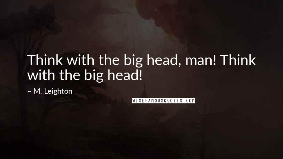 M. Leighton quotes: Think with the big head, man! Think with the big head!