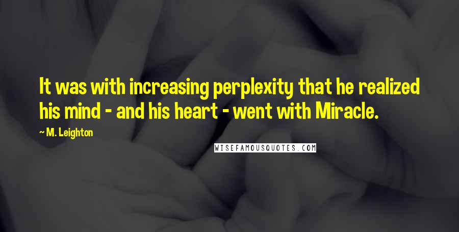 M. Leighton quotes: It was with increasing perplexity that he realized his mind - and his heart - went with Miracle.