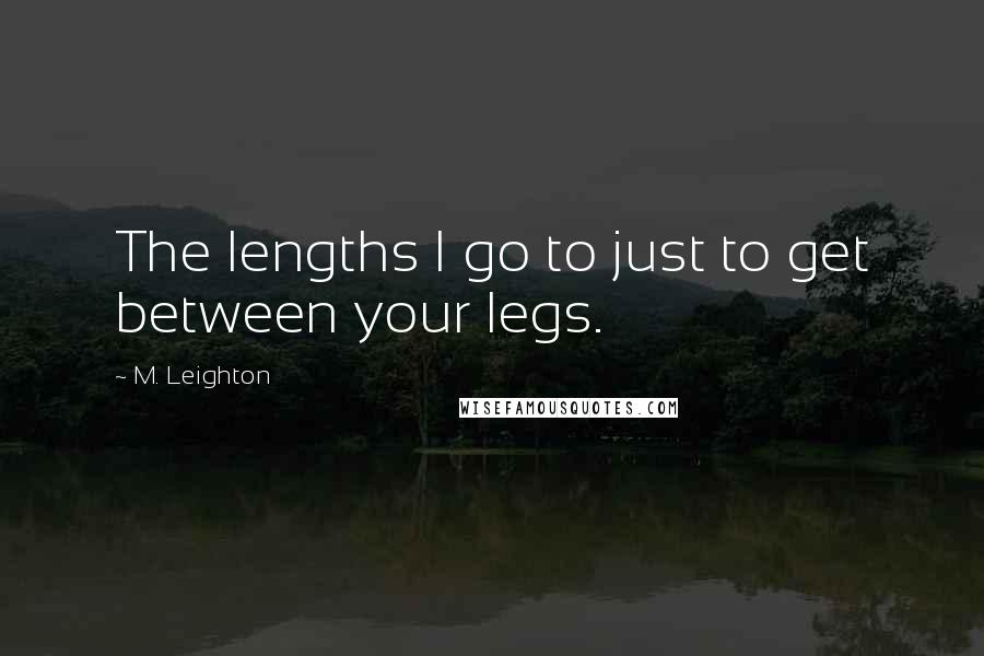 M. Leighton quotes: The lengths I go to just to get between your legs.