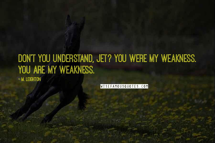 M. Leighton quotes: Don't you understand, Jet? You were my weakness. You are my weakness.