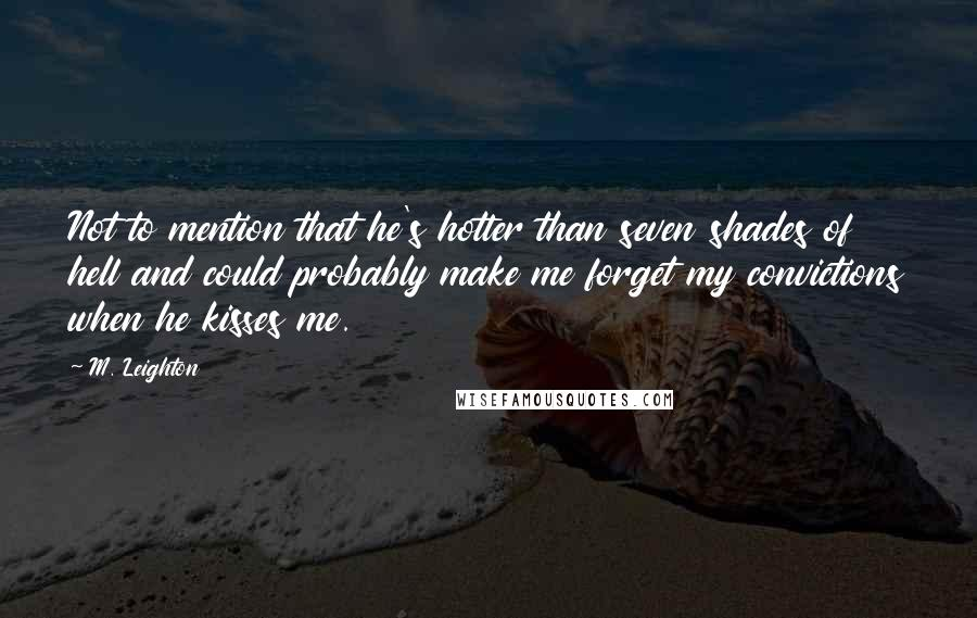 M. Leighton quotes: Not to mention that he's hotter than seven shades of hell and could probably make me forget my convictions when he kisses me.