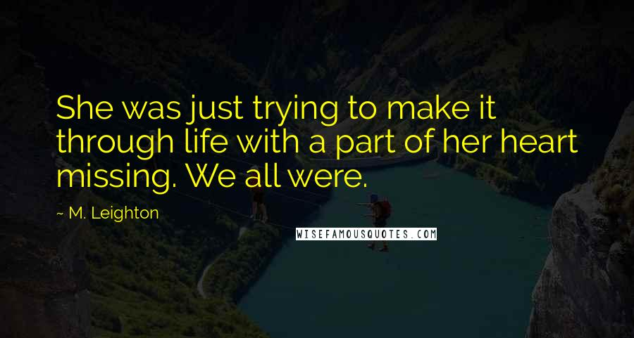 M. Leighton quotes: She was just trying to make it through life with a part of her heart missing. We all were.