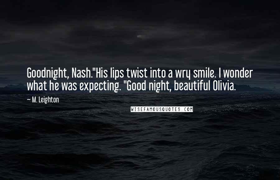 "M. Leighton quotes: Goodnight, Nash.""His lips twist into a wry smile. I wonder what he was expecting. ""Good night, beautiful Olivia."