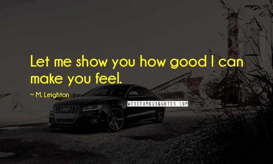 M. Leighton quotes: Let me show you how good I can make you feel.