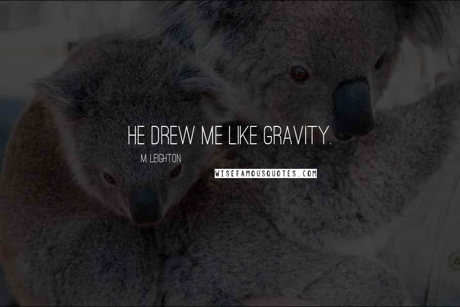 M. Leighton quotes: He drew me like gravity.