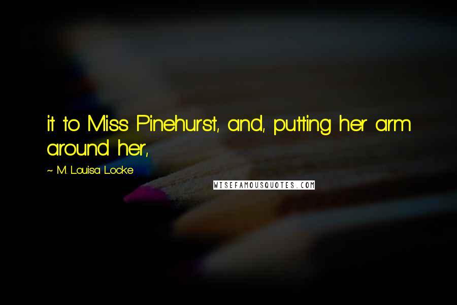 M. Louisa Locke quotes: it to Miss Pinehurst, and, putting her arm around her,