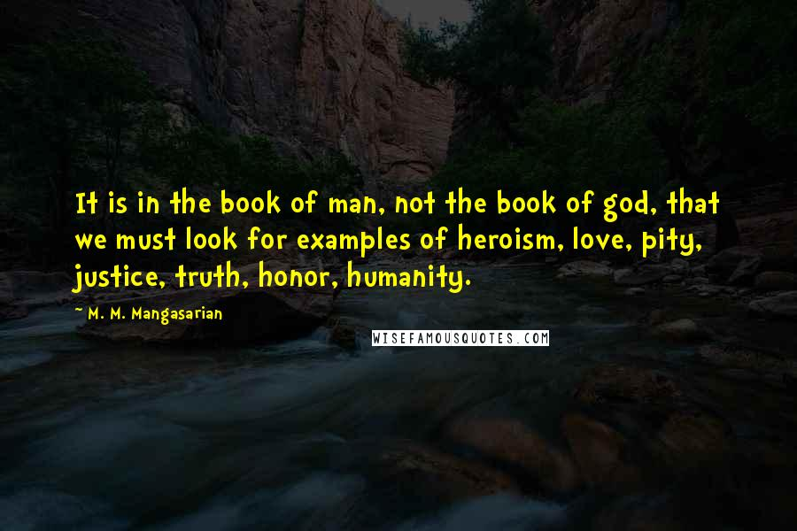 M. M. Mangasarian quotes: It is in the book of man, not the book of god, that we must look for examples of heroism, love, pity, justice, truth, honor, humanity.