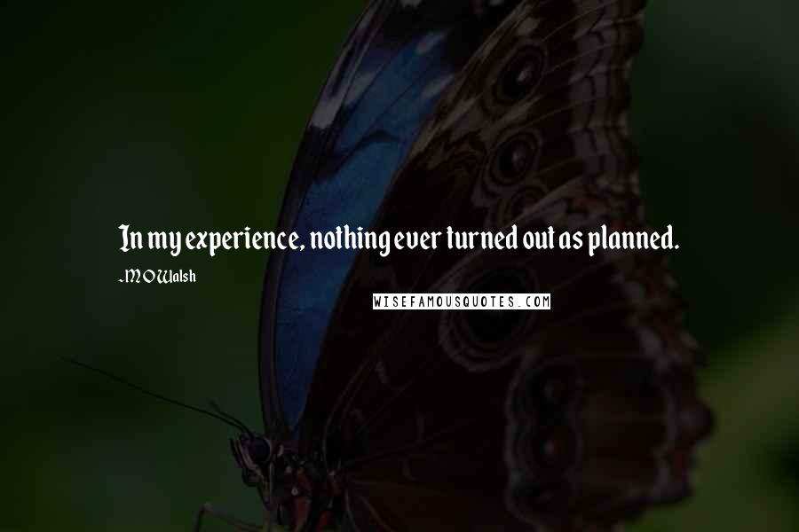 M O Walsh quotes: In my experience, nothing ever turned out as planned.