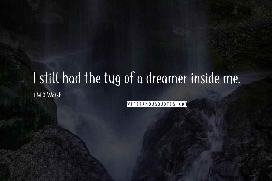 M O Walsh quotes: I still had the tug of a dreamer inside me.
