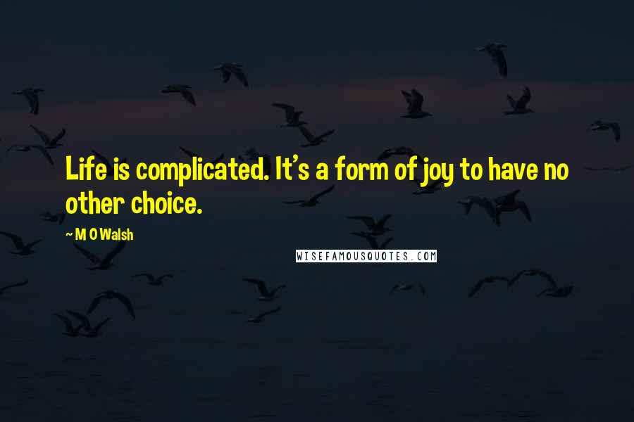 M O Walsh quotes: Life is complicated. It's a form of joy to have no other choice.