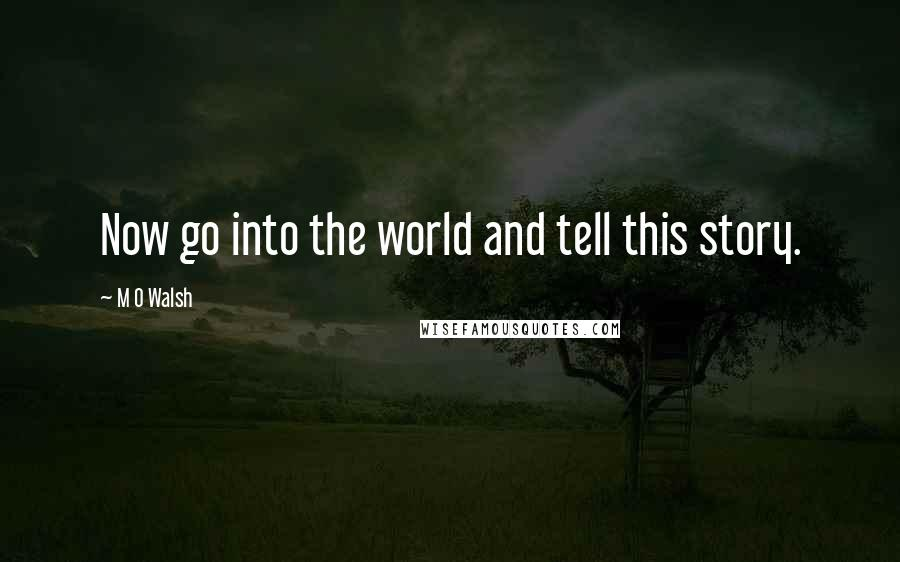 M O Walsh quotes: Now go into the world and tell this story.