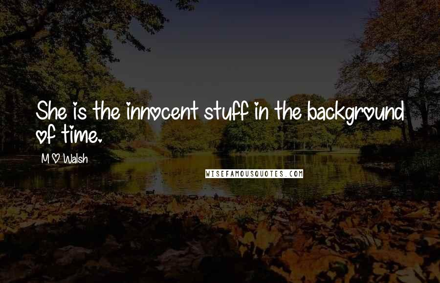 M O Walsh quotes: She is the innocent stuff in the background of time.