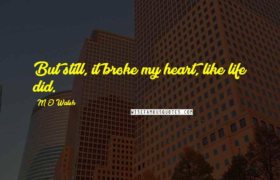 M O Walsh quotes: But still, it broke my heart, like life did.