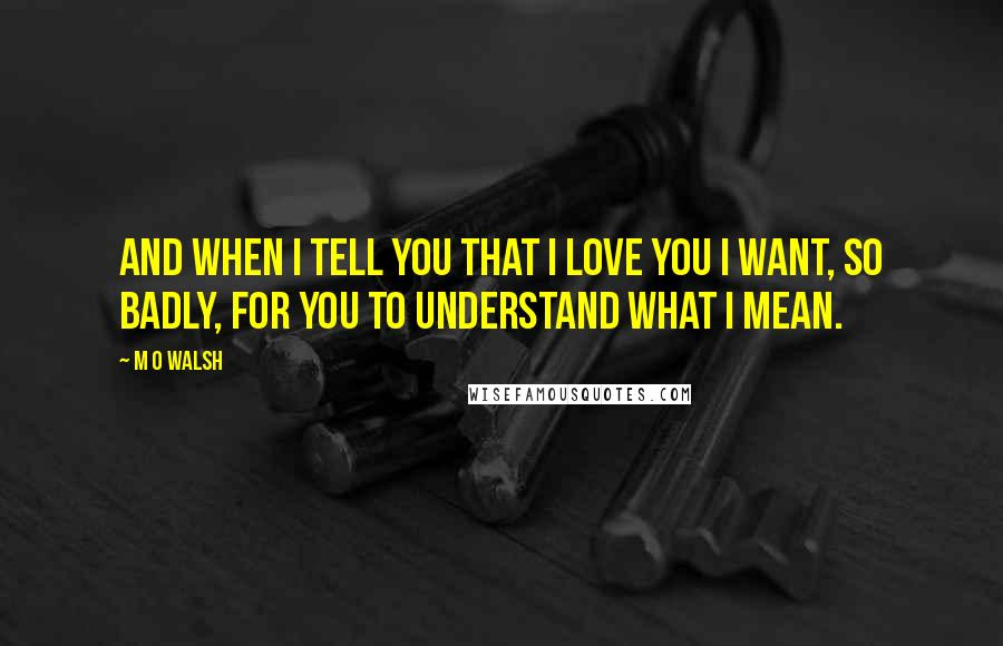M O Walsh quotes: And when I tell you that I love you I want, so badly, for you to understand what I mean.