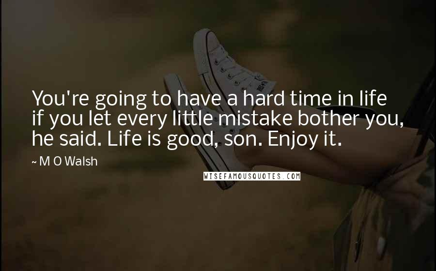 M O Walsh quotes: You're going to have a hard time in life if you let every little mistake bother you, he said. Life is good, son. Enjoy it.