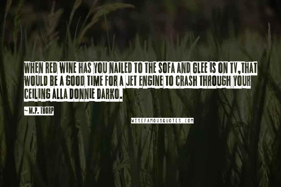 M.P. Thorp quotes: When red wine has you nailed to the sofa and Glee is on TV,that would be a good time for a jet engine to crash through your ceiling alla Donnie