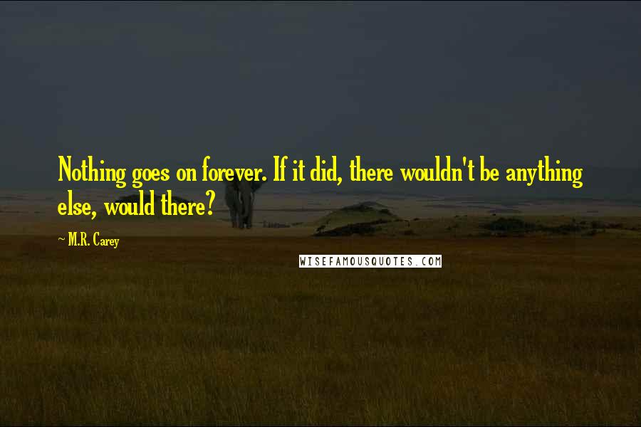 M.R. Carey quotes: Nothing goes on forever. If it did, there wouldn't be anything else, would there?