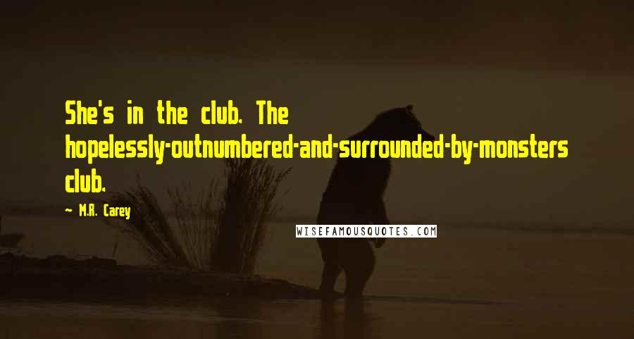 M.R. Carey quotes: She's in the club. The hopelessly-outnumbered-and-surrounded-by-monsters club.