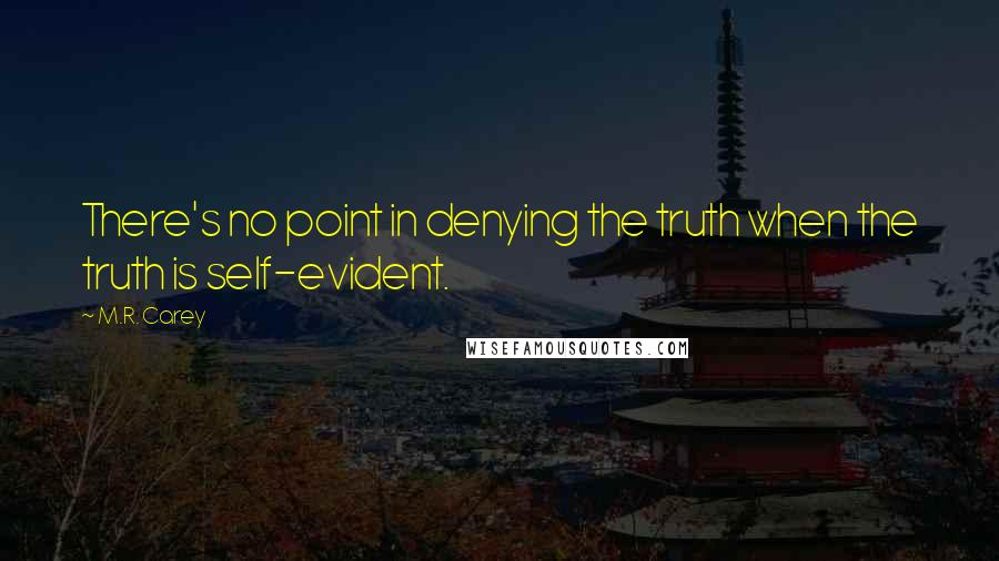 M.R. Carey quotes: There's no point in denying the truth when the truth is self-evident.